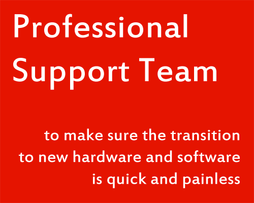Professional Support Team to make sure the transition to new hardware and software is quick and painless